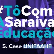 Imagem com destaque para a escrita: #TôComASaraivaEducação - Case UNIFAAHF